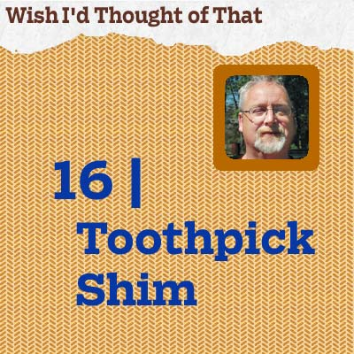 reader tip to save time and money about a toothpick shim